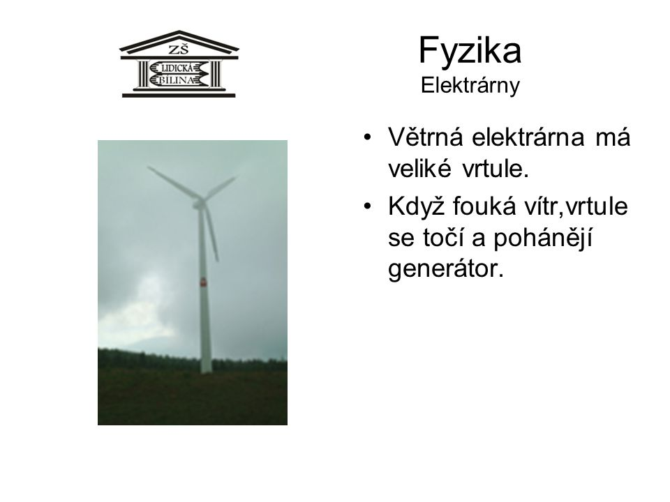 Fyzika Elektrárny Větrná elektrárna má veliké vrtule. Když fouká vítr,vrtule se točí a pohánějí generátor.