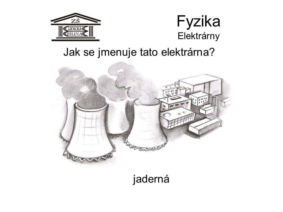 Fyzika Elektrárny Jak se jmenuje tato elektrárna? jaderná
