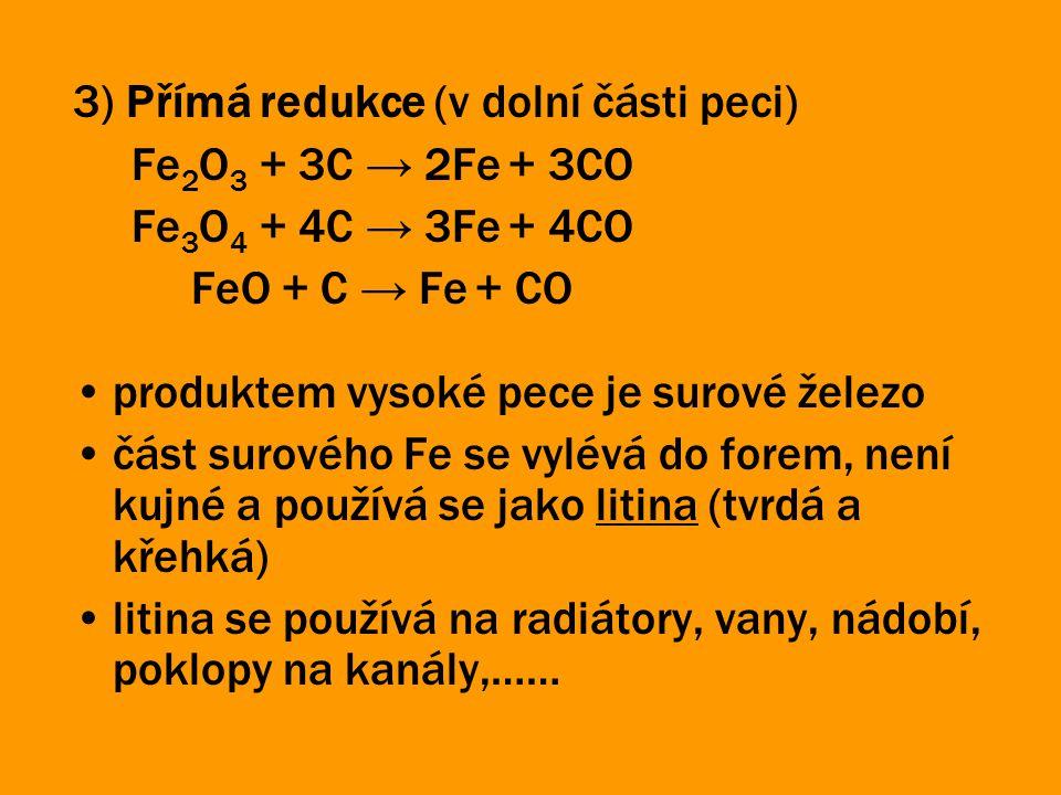 3) Přímá redukce (v dolní části peci) Fe 2 O 3 + 3C → 2Fe + 3CO Fe 3 O 4 + 4C → 3Fe + 4CO FeO + C → Fe + CO produktem vysoké pece je surové železo čás