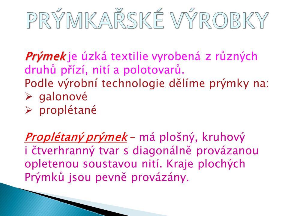 Prýmek Prýmek je úzká textilie vyrobená z různých druhů přízí, nití a polotovarů. Podle výrobní technologie dělíme prýmky na:  galonové  proplétané