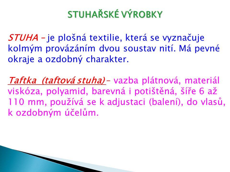 STUHAŘSKÉ VÝROBKY STUHA – je plošná textilie, která se vyznačuje kolmým provázáním dvou soustav nití. Má pevné okraje a ozdobný charakter. Taftka (taf