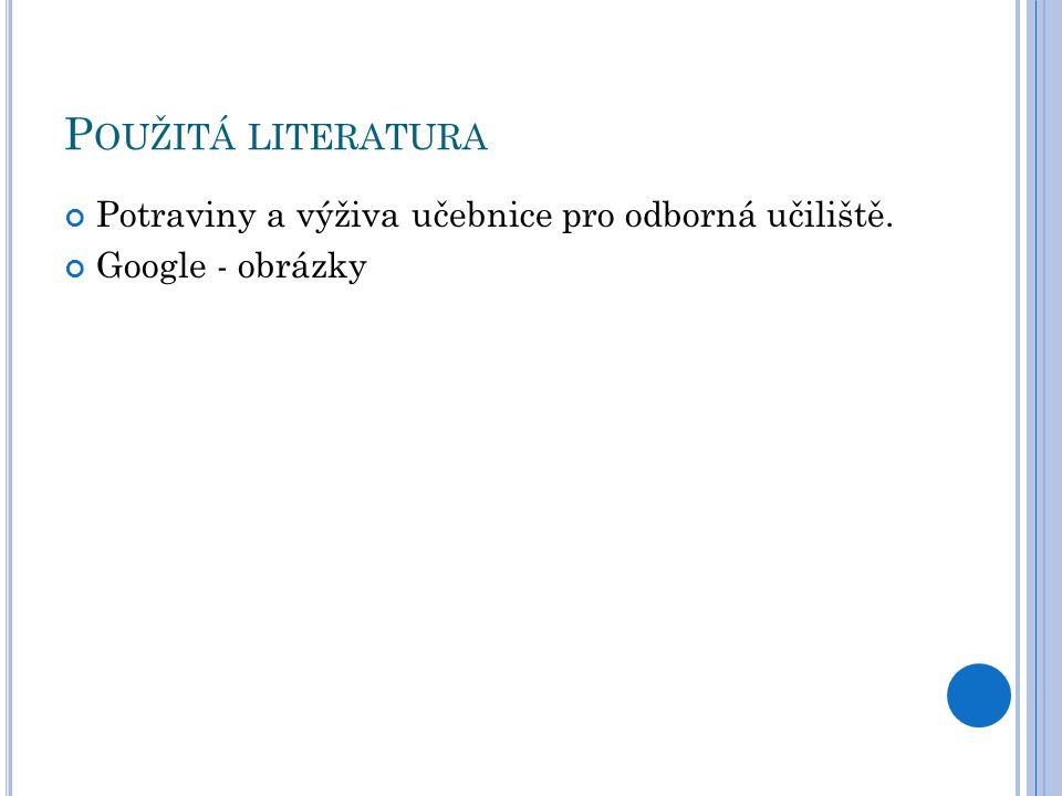 P OUŽITÁ LITERATURA Potraviny a výživa učebnice pro odborná učiliště. Google - obrázky