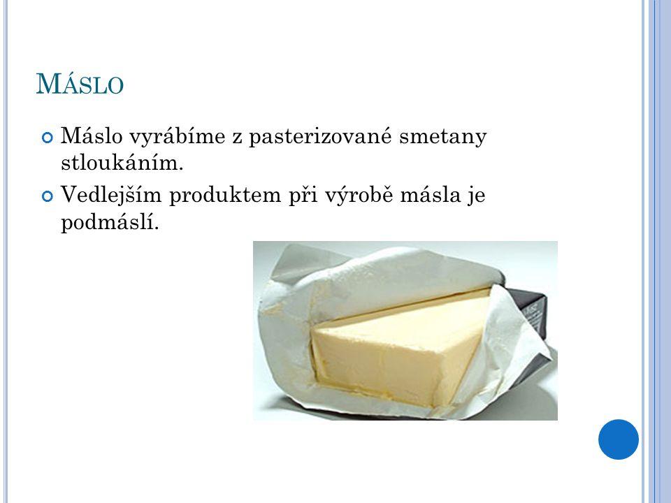 M ÁSLO Máslo vyrábíme z pasterizované smetany stloukáním. Vedlejším produktem při výrobě másla je podmáslí.