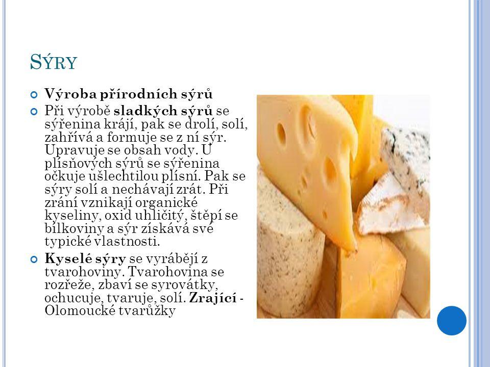 M ĚKKÉ SÝRY, T VRDÉ SÝRY Měkké sýry - zrající pod mazem omývatelné - Romadúr,Pivní sýr - sýry zrající v chladu – těsto se paří, poté zraje při teplotě 5-8°C - Zlato - sýry zrající v solném nálevu – Balkánský sýr Tvrdé sýry - s vysoko dohřívanou sýřeninou – Ementál, Parmazán - s nízko dohřívanou sýřeninou - Gouda, Javor, Čedar, Eidam - kozí hnětený sýr s příchutěmi - vhodné pro alergiky na kravské mléko
