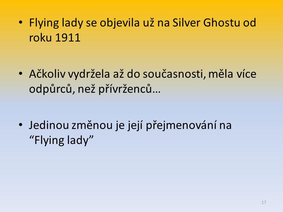 Flying lady se objevila už na Silver Ghostu od roku 1911 Ačkoliv vydržela až do současnosti, měla více odpůrců, než přívrženců… Jedinou změnou je její přejmenování na Flying lady 17