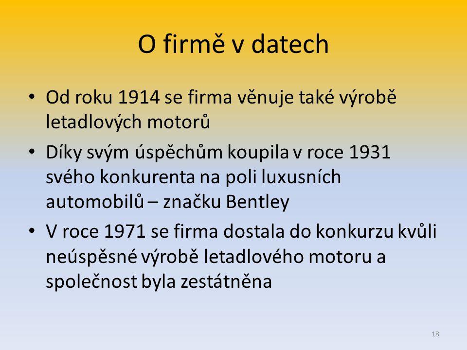 O firmě v datech Od roku 1914 se firma věnuje také výrobě letadlových motorů Díky svým úspěchům koupila v roce 1931 svého konkurenta na poli luxusních automobilů – značku Bentley V roce 1971 se firma dostala do konkurzu kvůli neúspěsné výrobě letadlového motoru a společnost byla zestátněna 18