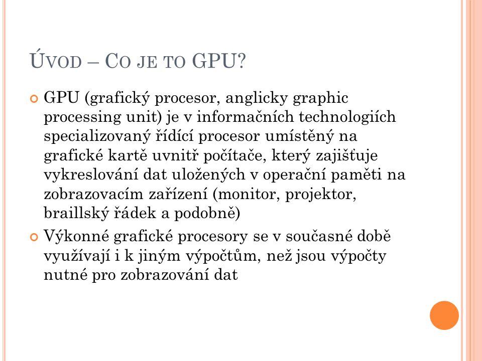 Ú VOD – C O JE TO GPU? GPU (grafický procesor, anglicky graphic processing unit) je v informačních technologiích specializovaný řídící procesor umístě