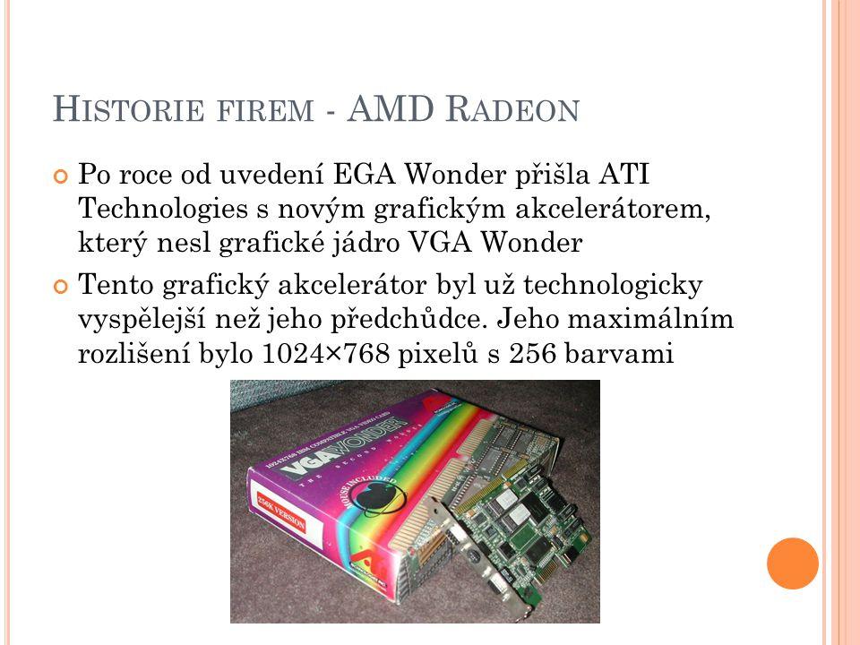 H ISTORIE FIREM - AMD R ADEON Po roce od uvedení EGA Wonder přišla ATI Technologies s novým grafickým akcelerátorem, který nesl grafické jádro VGA Won