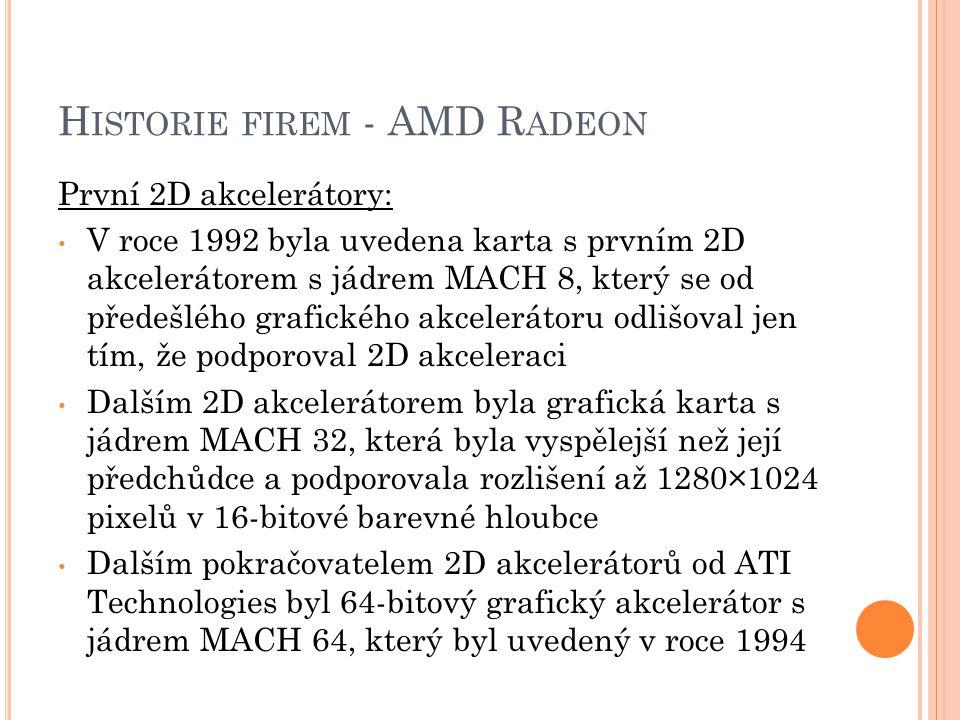 H ISTORIE FIREM - AMD R ADEON První 2D akcelerátory: V roce 1992 byla uvedena karta s prvním 2D akcelerátorem s jádrem MACH 8, který se od předešlého