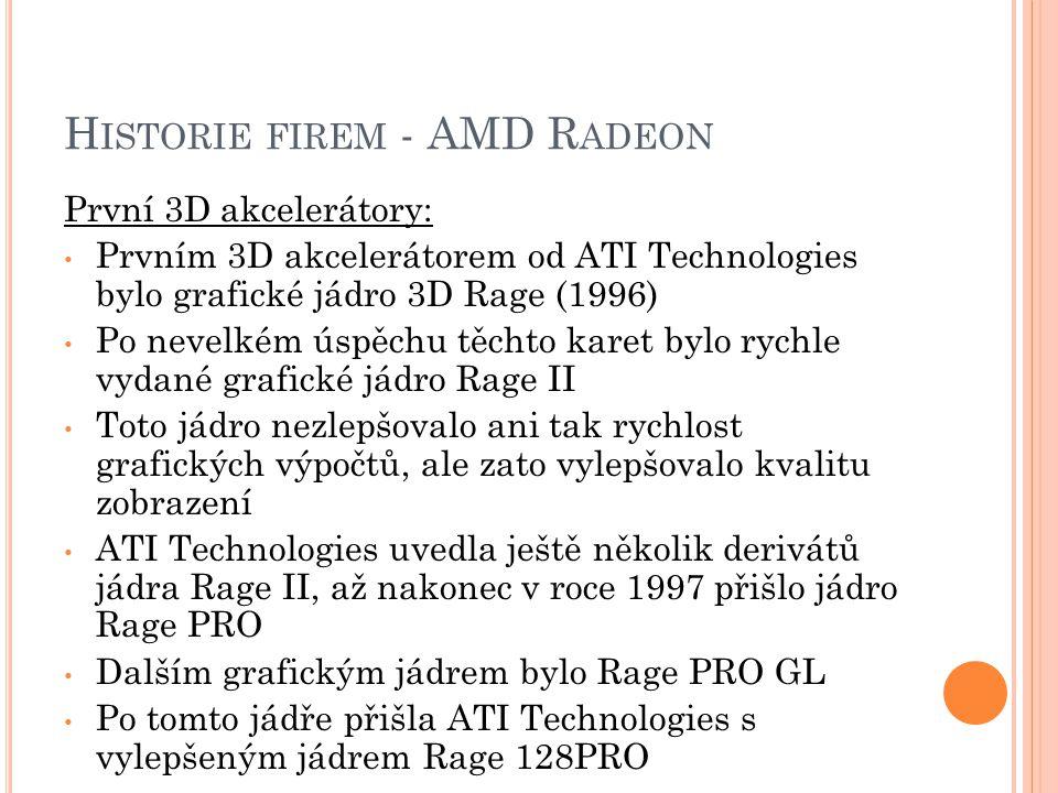 H ISTORIE FIREM - AMD R ADEON První 3D akcelerátory: Prvním 3D akcelerátorem od ATI Technologies bylo grafické jádro 3D Rage (1996) Po nevelkém úspěch