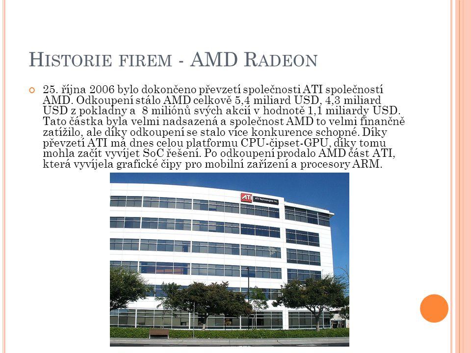 H ISTORIE FIREM - AMD R ADEON 25. října 2006 bylo dokončeno převzetí společnosti ATI společností AMD. Odkoupení stálo AMD celkově 5,4 miliard USD, 4,3