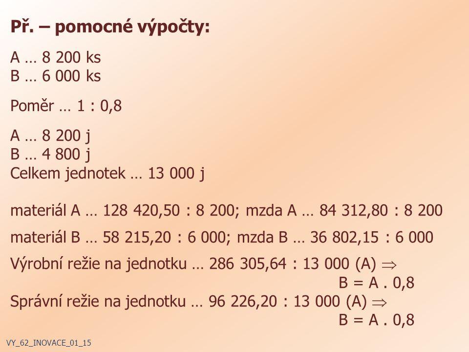 Př. – pomocné výpočty: A … 8 200 ks B … 6 000 ks Poměr … 1 : 0,8 A … 8 200 j B … 4 800 j Celkem jednotek … 13 000 j materiál A … 128 420,50 : 8 200; m