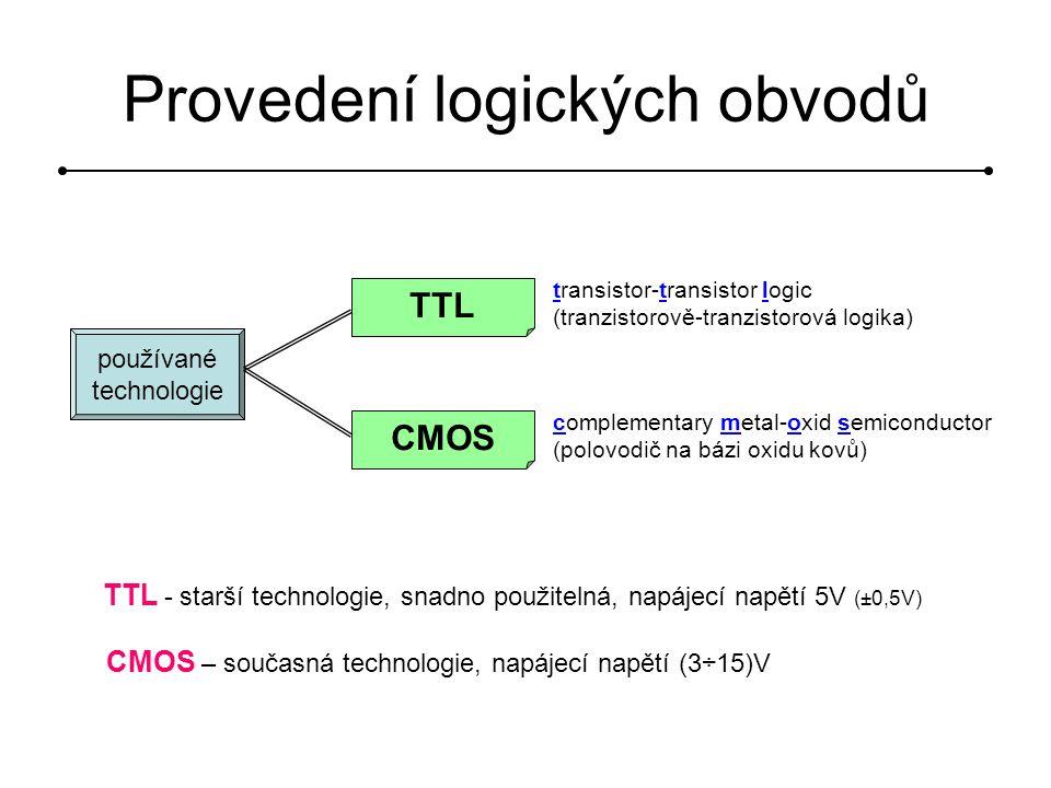 používané technologie TTL transistor-transistor logic (tranzistorově-tranzistorová logika) CMOS complementary metal-oxid semiconductor (polovodič na bázi oxidu kovů) TTL - starší technologie, snadno použitelná, napájecí napětí 5V (±0,5V) CMOS – současná technologie, napájecí napětí (3÷15)V Provedení logických obvodů