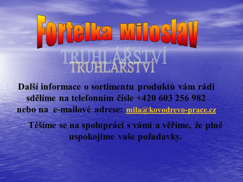 Další informace o sortimentu produktů vám rádi sdělíme na telefonním čísle +420 603 256 982 nebo na e-mailové adrese: mila@kovodrevo-prace.cz mila@kovodrevo-prace.cz Těšíme se na spolupráci s vámi a věříme, že plně uspokojíme vaše požadavky.