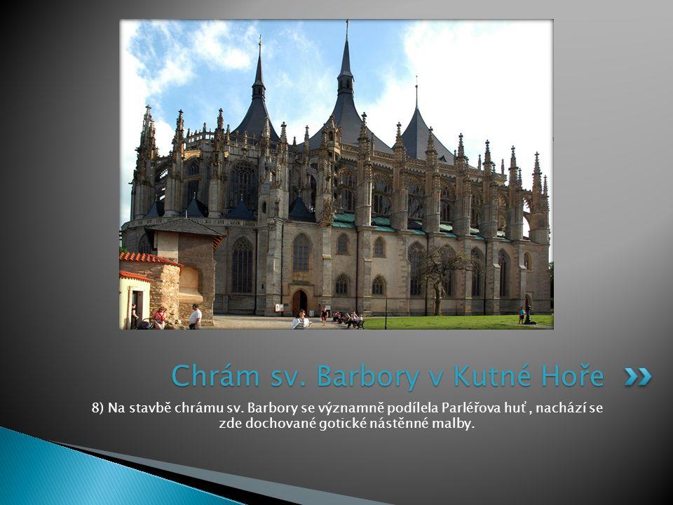 8) Na stavbě chrámu sv. Barbory se významně podílela Parléřova huť, nachází se zde dochované gotické nástěnné malby. Chrám sv. Barbory v Kutné Hoře