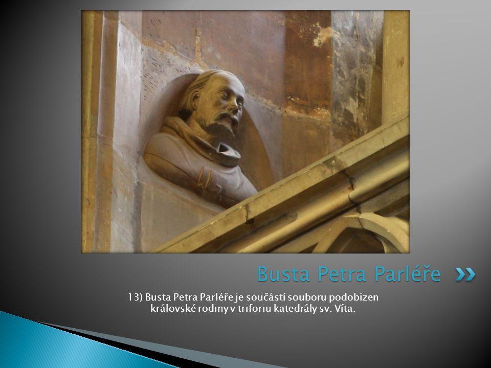 13) Busta Petra Parléře je součástí souboru podobizen královské rodiny v triforiu katedrály sv. Víta. Busta Petra Parléře