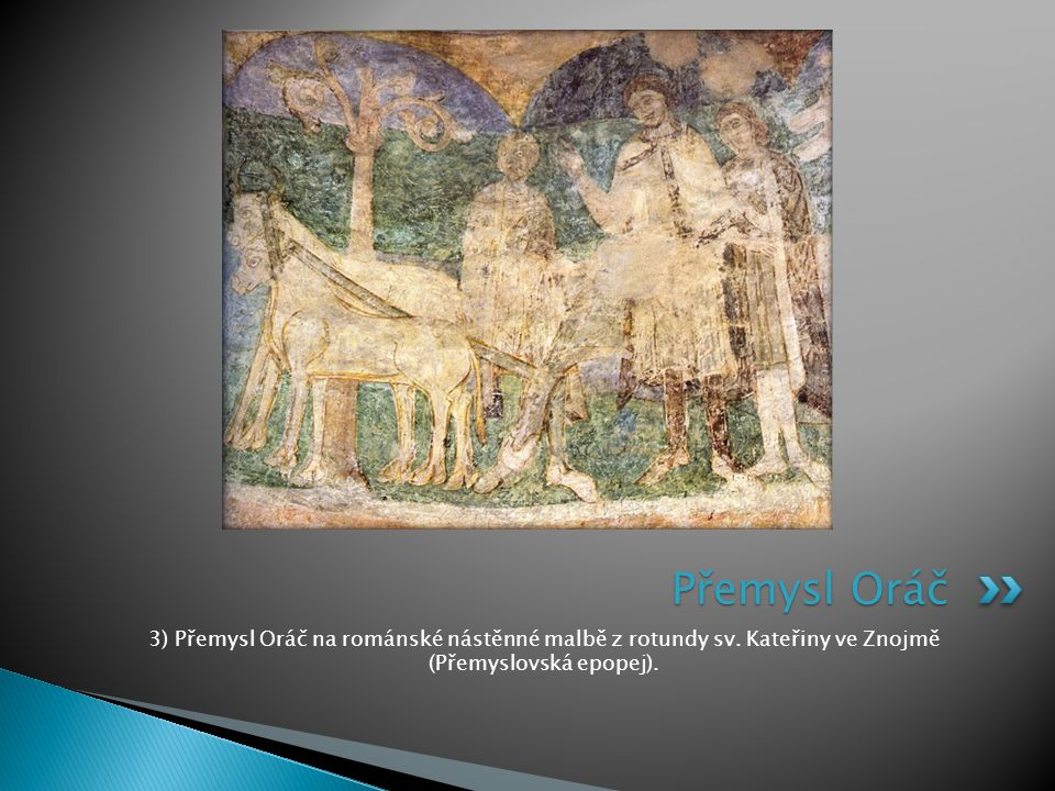 3) Přemysl Oráč na románské nástěnné malbě z rotundy sv. Kateřiny ve Znojmě (Přemyslovská epopej). Přemysl Oráč