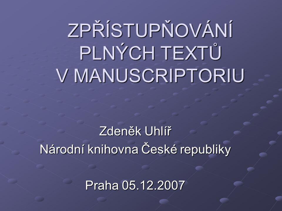 ZPŘÍSTUPŇOVÁNÍ PLNÝCH TEXTŮ V MANUSCRIPTORIU Zdeněk Uhlíř Národní knihovna České republiky Praha 05.12.2007