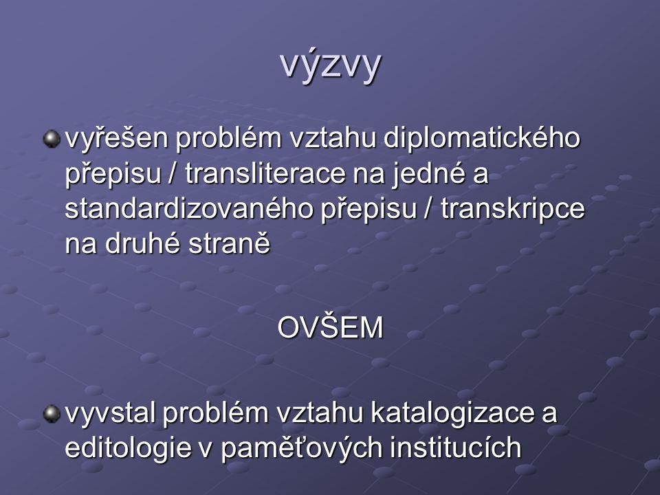 výzvy vyřešen problém vztahu diplomatického přepisu / transliterace na jedné a standardizovaného přepisu / transkripce na druhé straně OVŠEM vyvstal problém vztahu katalogizace a editologie v paměťových institucích
