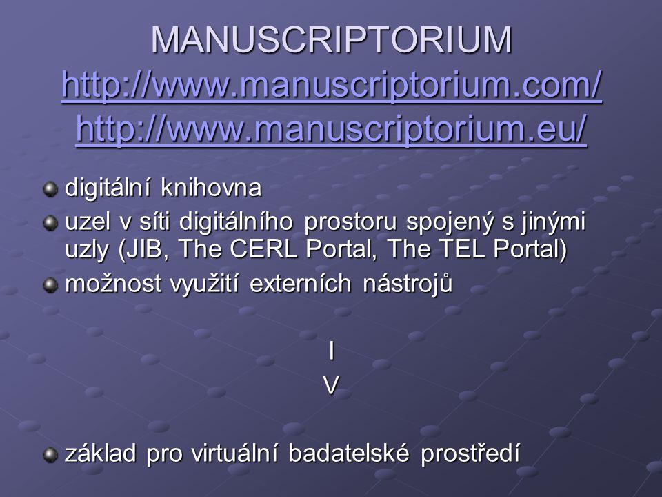 MANUSCRIPTORIUM http://www.manuscriptorium.com/ http://www.manuscriptorium.eu/ http://www.manuscriptorium.com/ http://www.manuscriptorium.eu/ http://www.manuscriptorium.com/ http://www.manuscriptorium.eu/ digitální knihovna uzel v síti digitálního prostoru spojený s jinými uzly (JIB, The CERL Portal, The TEL Portal) možnost využití externích nástrojů IV základ pro virtuální badatelské prostředí