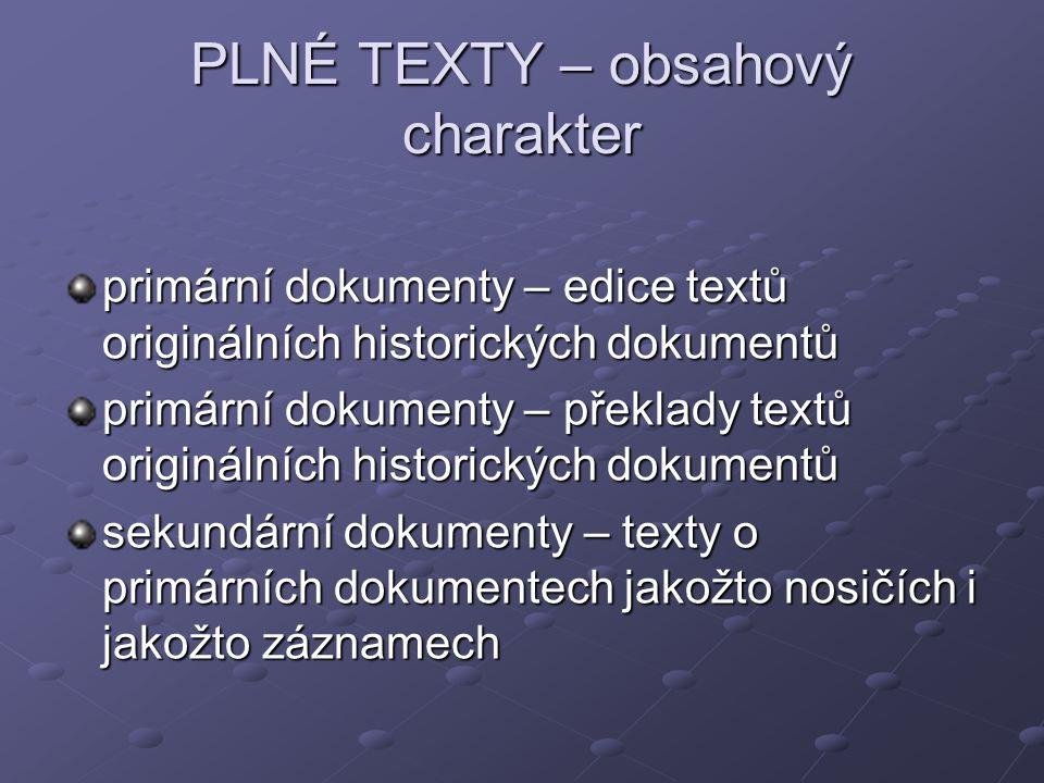 PLNÉ TEXTY – obsahový charakter primární dokumenty – edice textů originálních historických dokumentů primární dokumenty – překlady textů originálních historických dokumentů sekundární dokumenty – texty o primárních dokumentech jakožto nosičích i jakožto záznamech
