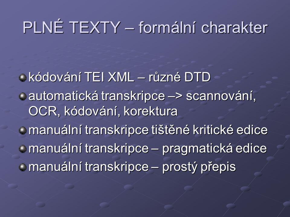 PLNÉ TEXTY – formální charakter kódování TEI XML – různé DTD automatická transkripce –> scannování, OCR, kódování, korektura manuální transkripce tištěné kritické edice manuální transkripce – pragmatická edice manuální transkripce – prostý přepis