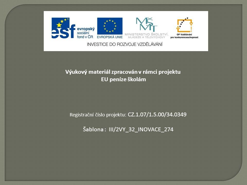 Výukový materiál zpracován v rámci projektu EU peníze školám Registrační číslo projektu: CZ.1.07/1.5.00/34.0349 Šablona : III/2VY_32_INOVACE_274