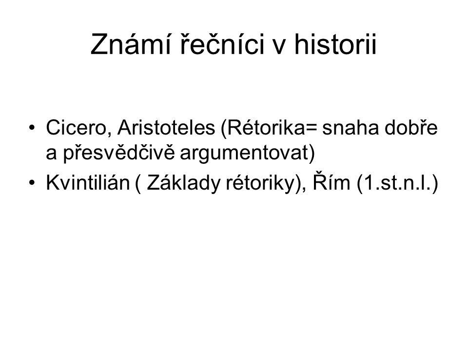 Známí řečníci v historii Cicero, Aristoteles (Rétorika= snaha dobře a přesvědčivě argumentovat) Kvintilián ( Základy rétoriky), Řím (1.st.n.l.)