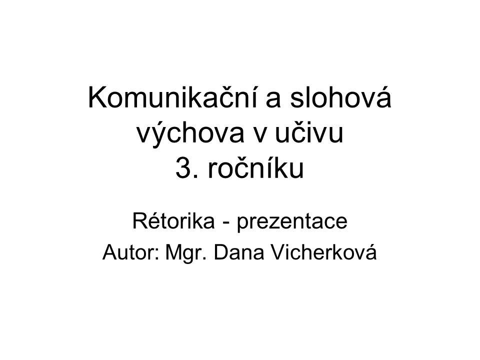 Komunikační a slohová výchova v učivu 3. ročníku Rétorika - prezentace Autor: Mgr. Dana Vicherková