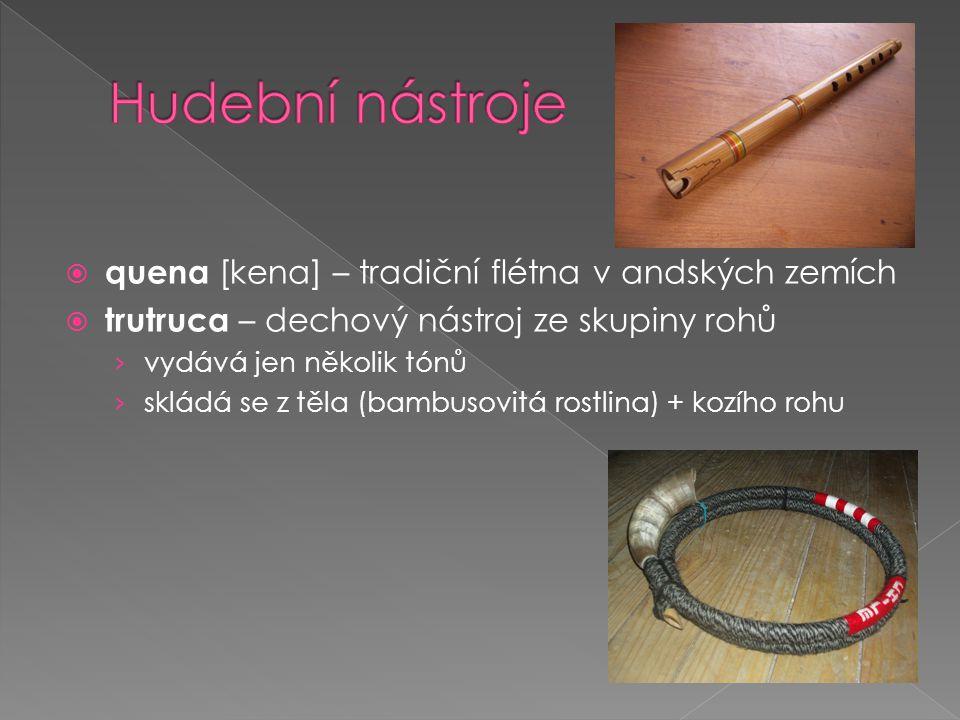  quena [kena] – tradiční flétna v andských zemích  trutruca – dechový nástroj ze skupiny rohů › vydává jen několik tónů › skládá se z těla (bambusov