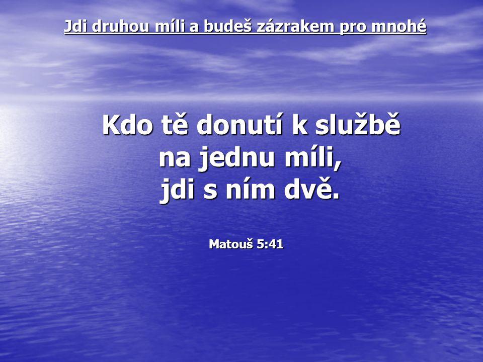 Kdo tě donutí k službě na jednu míli, jdi s ním dvě. Matouš 5:41 Matouš 5:41