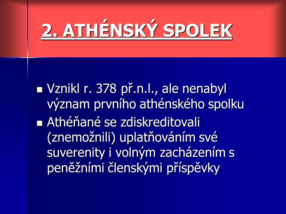 2. ATHÉNSKÝ SPOLEK Vznikl r. 378 př.n.l., ale nenabyl význam prvního athénského spolku Vznikl r. 378 př.n.l., ale nenabyl význam prvního athénského sp