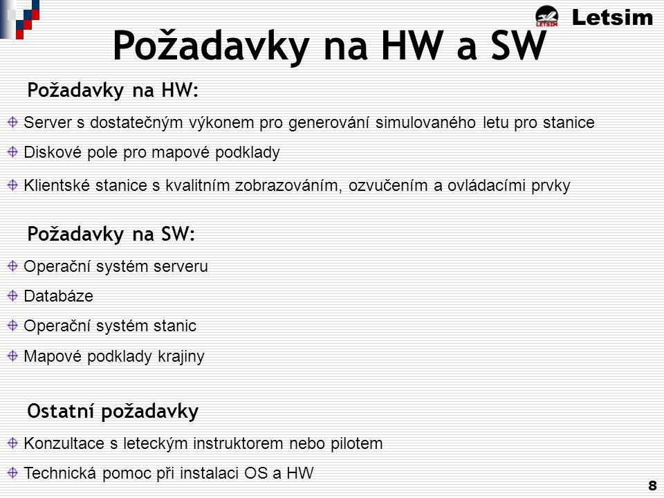 Letsim 8 Požadavky na HW a SW Požadavky na HW: Server s dostatečným výkonem pro generování simulovaného letu pro stanice Diskové pole pro mapové podklady Klientské stanice s kvalitním zobrazováním, ozvučením a ovládacími prvky Požadavky na SW: Operační systém serveru Databáze Operační systém stanic Mapové podklady krajiny Ostatní požadavky Konzultace s leteckým instruktorem nebo pilotem Technická pomoc při instalaci OS a HW