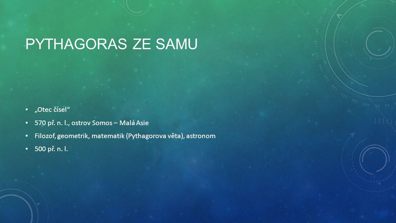 """PYTHAGORAS ZE SAMU """"Otec čísel"""" 570 př. n. l., ostrov Somos – Malá Asie Filozof, geometrik, matematik (Pythagorova věta), astronom 500 př. n. l."""