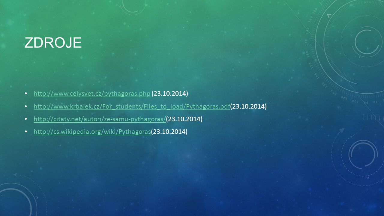 ZDROJE http://www.celysvet.cz/pythagoras.php (23.10.2014) http://www.celysvet.cz/pythagoras.php http://www.krbalek.cz/For_students/Files_to_load/Pytha