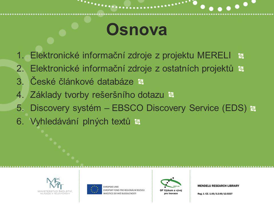 Osnova 1.Elektronické informační zdroje z projektu MERELI 2.Elektronické informační zdroje z ostatních projektů 3.České článkové databáze 4.Základy tvorby rešeršního dotazu 5.Discovery systém – EBSCO Discovery Service (EDS) 6.Vyhledávání plných textů
