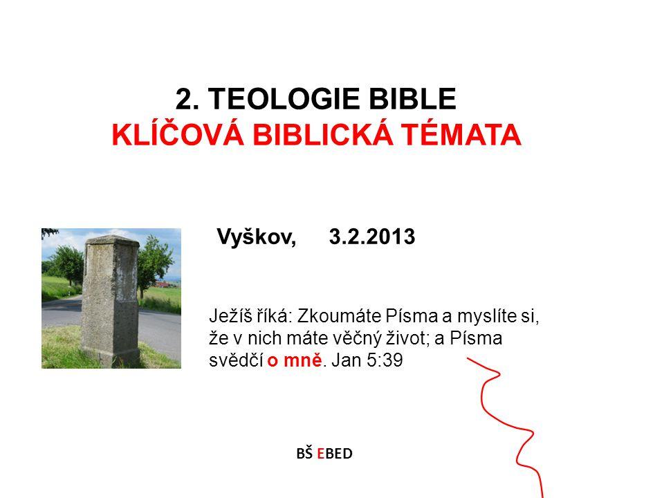 2. TEOLOGIE BIBLE KLÍČOVÁ BIBLICKÁ TÉMATA Vyškov, 3.2.2013 BŠ EBED Ježíš říká: Zkoumáte Písma a myslíte si, že v nich máte věčný život; a Písma svědčí