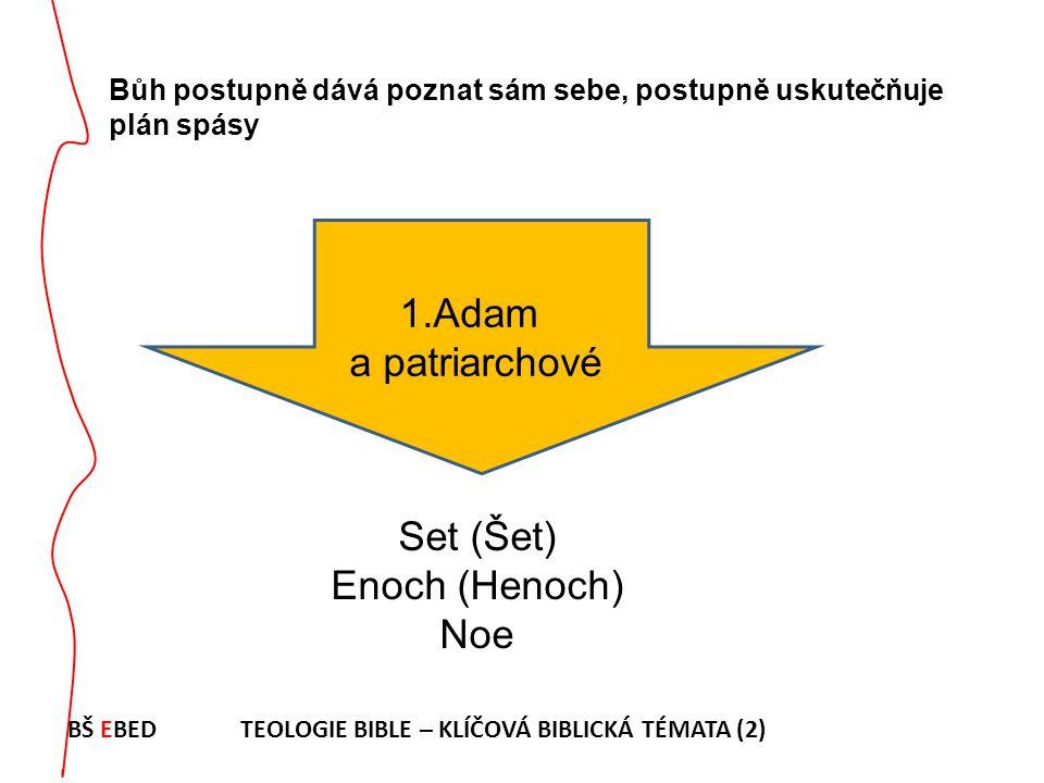Bůh postupně dává poznat sám sebe, postupně uskutečňuje plán spásy 1.Adam a patriarchové Set (Šet) Enoch (Henoch) Noe BŠ EBED TEOLOGIE BIBLE – KLÍČOVÁ
