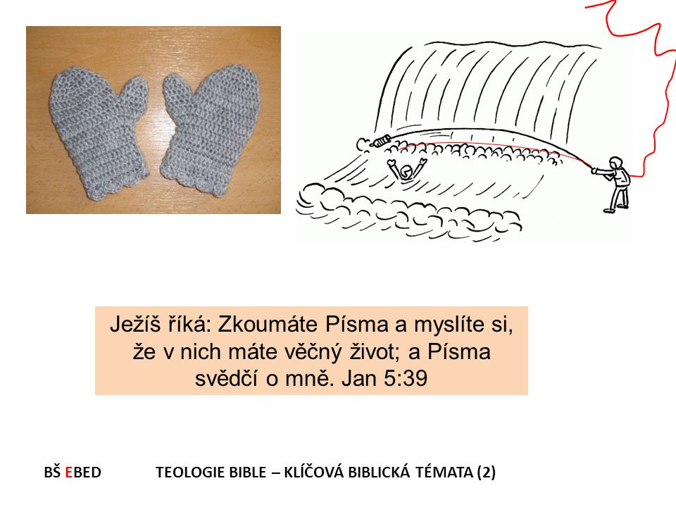 Ježíš říká: Zkoumáte Písma a myslíte si, že v nich máte věčný život; a Písma svědčí o mně. Jan 5:39 BŠ EBED TEOLOGIE BIBLE – KLÍČOVÁ BIBLICKÁ TÉMATA (