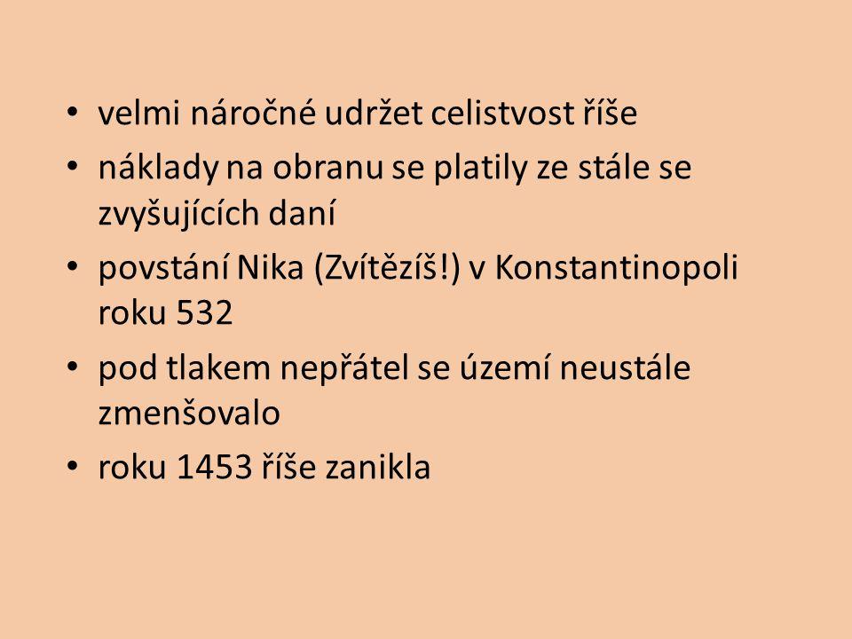 velmi náročné udržet celistvost říše náklady na obranu se platily ze stále se zvyšujících daní povstání Nika (Zvítězíš!) v Konstantinopoli roku 532 pod tlakem nepřátel se území neustále zmenšovalo roku 1453 říše zanikla