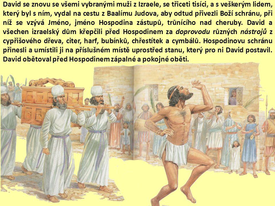 David se znovu se všemi vybranými muži z Izraele, se třiceti tisíci, a s veškerým lidem, který byl s ním, vydal na cestu z Baalímu Judova, aby odtud přivezli Boží schránu, při níž se vzývá Jméno, jméno Hospodina zástupů, trůnícího nad cheruby.