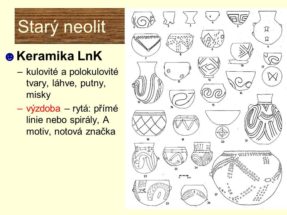 Starý neolit ☻Keramika LnK –kulovité a polokulovité tvary, láhve, putny, misky –výzdoba – rytá: přímé linie nebo spirály, A motiv, notová značka