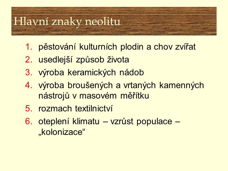 Hlavní znaky neolitu 1.pěstování kulturních plodin a chov zvířat 2.usedlejší způsob života 3.výroba keramických nádob 4.výroba broušených a vrtaných k