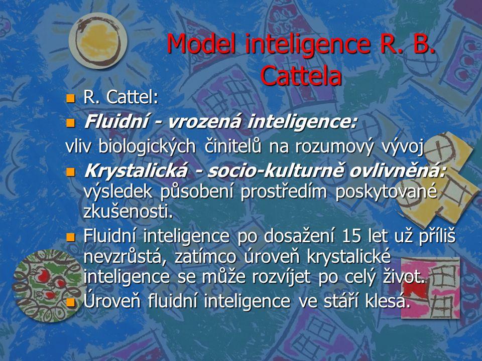 Model inteligence R. B. Cattela n R. Cattel: n Fluidní - vrozená inteligence: vliv biologických činitelů na rozumový vývoj n Krystalická - socio-kultu