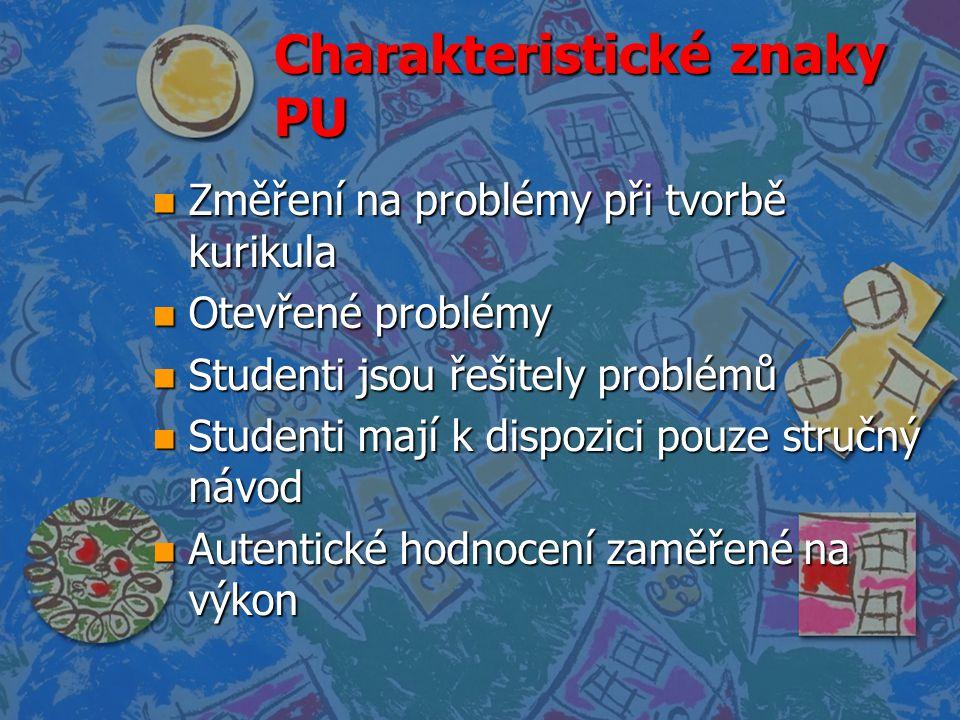 Charakteristické znaky PU n Změření na problémy při tvorbě kurikula n Otevřené problémy n Studenti jsou řešitely problémů n Studenti mají k dispozici