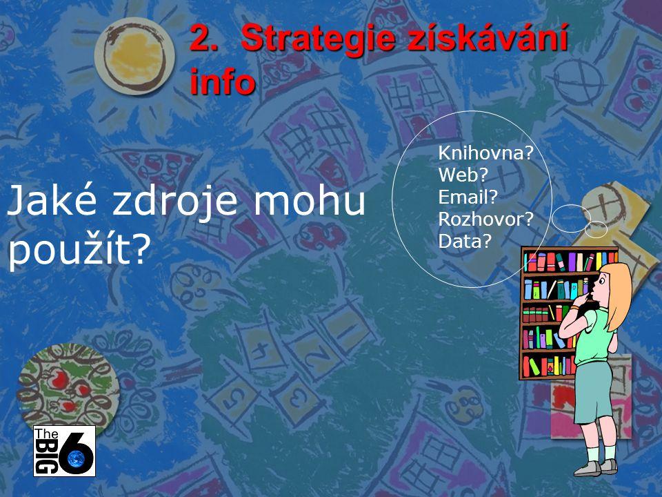 2. Strategie získávání info Jaké zdroje mohu použít? Knihovna? Web? Email? Rozhovor? Data?