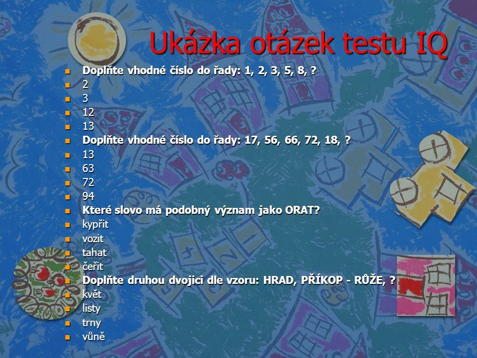 Ukázka otázek testu IQ n Doplňte vhodné číslo do řady: 1, 2, 3, 5, 8, ? n 2 n 3 n 12 n 13 n Doplňte vhodné číslo do řady: 17, 56, 66, 72, 18, ? n 13 n