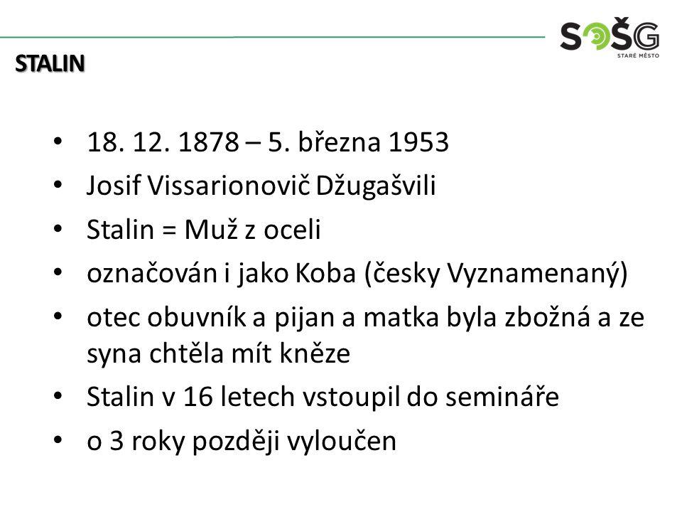 18. 12. 1878 – 5. března 1953 Josif Vissarionovič Džugašvili Stalin = Muž z oceli označován i jako Koba (česky Vyznamenaný) otec obuvník a pijan a mat