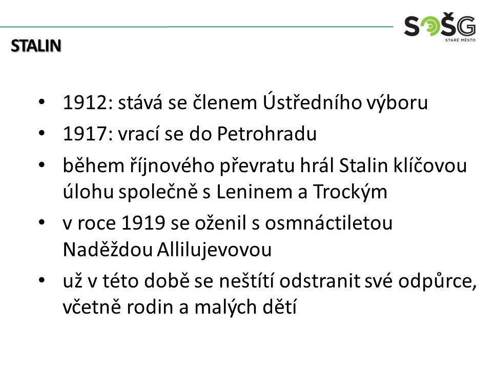 1912: stává se členem Ústředního výboru 1917: vrací se do Petrohradu během říjnového převratu hrál Stalin klíčovou úlohu společně s Leninem a Trockým v roce 1919 se oženil s osmnáctiletou Naděždou Allilujevovou už v této době se neštítí odstranit své odpůrce, včetně rodin a malých dětí STALIN