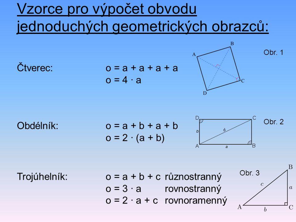 Vzorce pro výpočet obvodu jednoduchých geometrických obrazců: Čtverec: o = a + a + a + a o = 4 · a Obdélník:o = a + b + a + b o = 2 · (a + b) Trojúhel